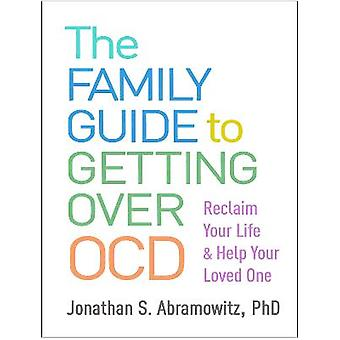 The Family Guide to Getting Over OCD Reclaim Your Life and Help Your Loved One