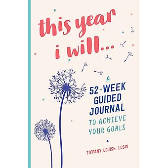 This Year I Will...  A 52Week Guided Journal to Achieve Your Goals by Tiffany Louise