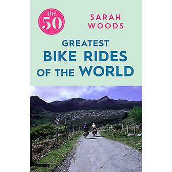 The 50 Greatest Bike Rides of the World by Sarah Woods - 978178578181