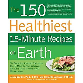 The 150 Healthiest 15-Minute Recipes on Earth: The Surprising, Unbiased Truth about How to Make the Most Deliciously Nutritious Meals at Home-In Just
