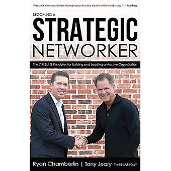 Becoming a Strategic Networker: The 7 Results Principles for Building a Massive Organization