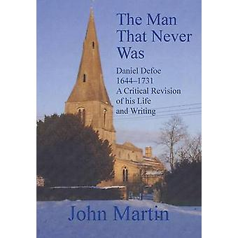 The Man That Never Was Daniel Defoe 16441731 a Critical Revision of His Life and Writing by Martin & John