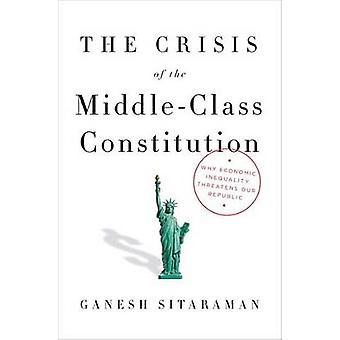 The Crisis Of The Middle-Class Constitution by Ganesh Sitaraman - 978