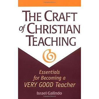 The Craft of Christian Teaching - Essentials for Becoming a Very Good