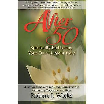 After 50 - Spiritually Embracing Your Own Wisdom Years by Robert J Wic