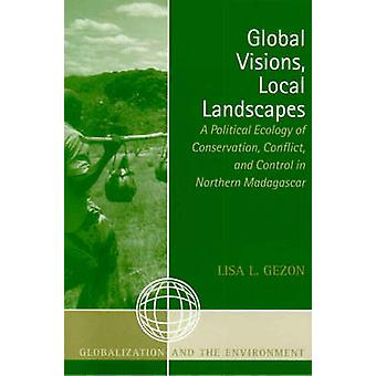 Global Visions Local Landscapes A Political Ecology of Conservation Conflict and Control in Northern Madagascar by Gezon & Lisa L.