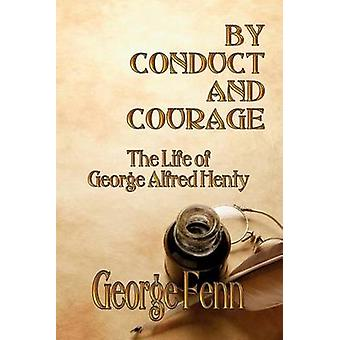 By Conduct and Courage The Life of George Alfred Henty by Fenn & George