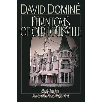 Phantoms of Old Louisville Ghostly Tales from Americas Most Haunted Neighborhood by Domine & David