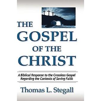 The Gospel of the Christ A Biblical Response to the Crossless Gospel Regarding the Contents of Saving Faith by Stegall & Thomas Lewis