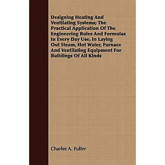 Designing Heating And Ventilating Systems The Practical Application Of The Engineering Rules And Formulas In Every Day Use In Laying Out Steam Hot Water Furnace And Ventilating Equipment For Build by Fuller & Charles A.