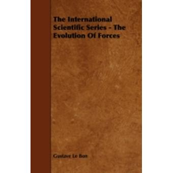 The International Scientific Series  The Evolution of Forces by Bon & Gustave Le