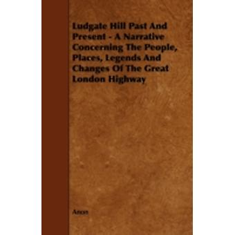 Ludgate Hill Past and Present  A Narrative Concerning the People Places Legends and Changes of the Great London Highway by Anon