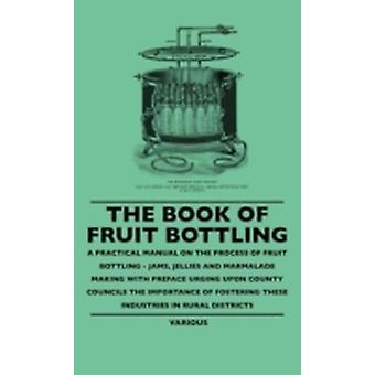 The Book of Fruit Bottling  A Practical Manual on the Process of Fruit Bottling  Jams Jellies and Marmalade Making with Preface Urging Upon County by Various