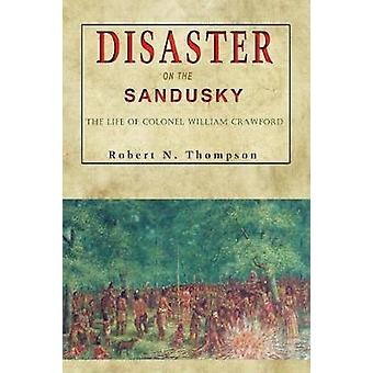 Disaster on the Sandusky The Life of Colonel William Crawford by Thompson & Robert N.