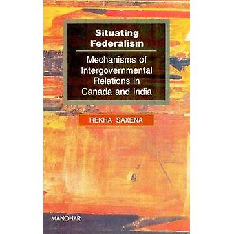 Situating Federalism - Mechanisms of Intergovernmental Relations in Ca