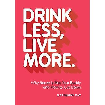 Drink Less - Live More - Why Booze Is Not Your Buddy and How to Cut Do