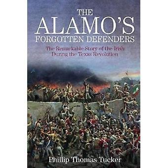 The Alamos Forgotten Defenders  The Remarkable Story of the Irish During the Texas Revolution by Philip Thomas Tucker