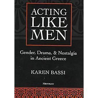Acting Like Men - Gender - Drama - and Nostalgia in Ancient Greece by