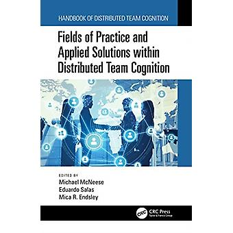 Fields of Practice and Applied Solutions within Distributed Team Cognition by Edited by Michael McNeese & Edited by Eduardo Salas & Edited by Mica R Endsley