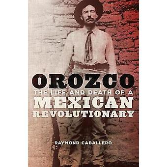 Orozco - Raymond Caban meksikolaisen vallankumouksellisen elämä ja kuolema