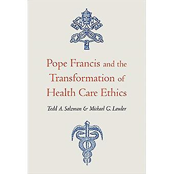 Pope Francis and the Transformation of Health Care Ethics by Todd A. SalzmanMichael G. Lawler