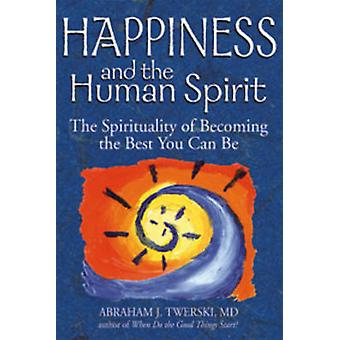 Happiness and the Human Spirit  The Spirituality of Becoming the Best You Can Be by Abraham J Twerski