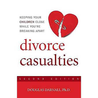 Divorce Casualties  Keeping Your Children Close While Youre Breaking Apart by Douglas Darnall