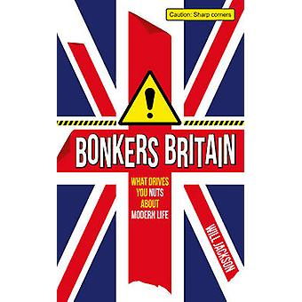 Bonkers Britain - What Drives You Nuts About Modern Life by Will Jacks