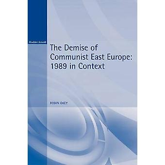 The Demise of Communist East Europe 1989 in Context by Okey & Robin