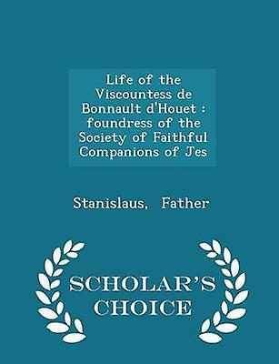 Life of the Viscountess de Bonnault dHouet  foundress of the Society of Faithful Companions of Jes  Scholars Choice Edition by Father & Stanislaus