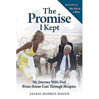 The Promise I Kept - My Journey with Dad from Home Care Through Hospic