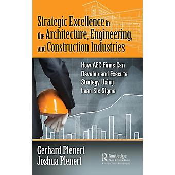 Strategic Excellence in the Architecture Engineering and Construction Industries  How AEC Firms Can Develop and Execute Strategy Using Lean Six Sigma by Plenert & Gerhard