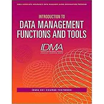 Introduction to Data Management Functions and Tools IDMA 201 Course Textbook by Management Association & Insurance Data