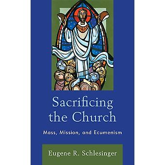 Sacrificing the Church Mass Mission and Ecumenism by Schlesinger & Eugene R.