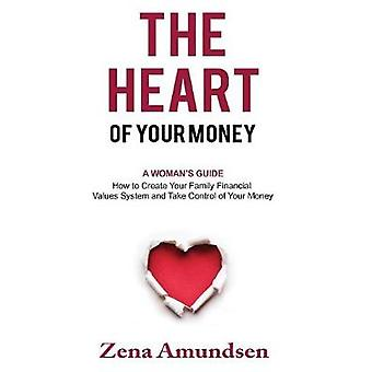 The Heart of Your Money A Womans GuideHow to Create Your Family Financial Values System and Take Control of Your Money by Amundsen & Zena