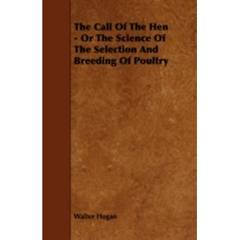 The Call of the Hen  Or the Science of the Selection and Breeding of Poultry by Hogan & Walter