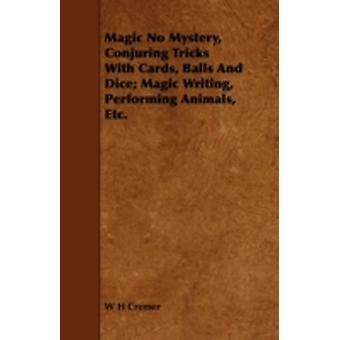 Magic No Mystery Conjuring Tricks with Cards Balls and Dice Magic Writing Performing Animals Etc. by Cremer & W. H.