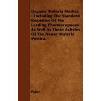 Organic Materia Medica  Including The Standard Remedies Of The Leading Pharmacopoeas As Well As Those Articles Of The Newer Materia Medica. by Parke