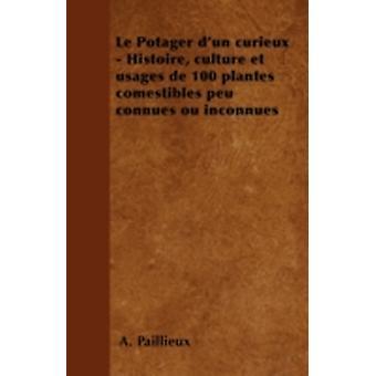 Le Potager dun curieux  Histoire culture et usages de 100 plantes comestibles peu connues ou inconnues by Paillieux & A.
