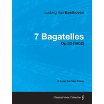 7 Bagatelles  A Score for Solo Piano Op.33 1802 by Beethoven & Ludwig Van