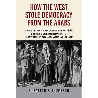How the West Stole Democracy from the Arabs by Elizabeth F Thompson