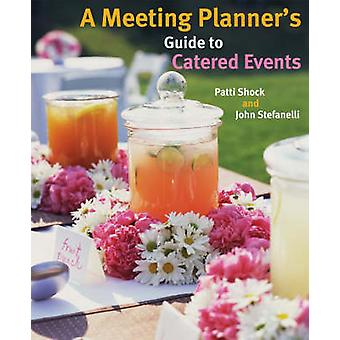 A Meeting Planner's Guide to Catered Events by Patti J. Shock - John
