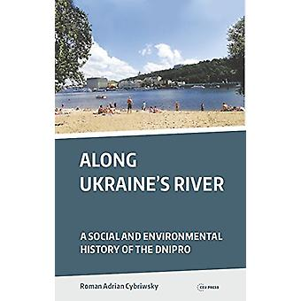 Along Ukraine's River - A Social and Environmental History of the Dnip