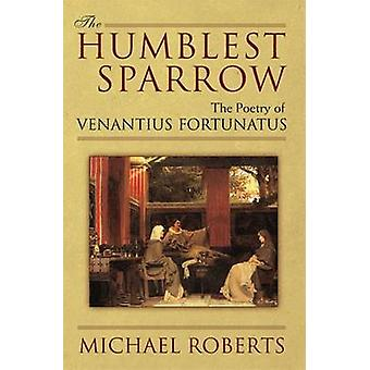 The Humblest Sparrow - The Poetry of Venantius Fortunatus by Michael R