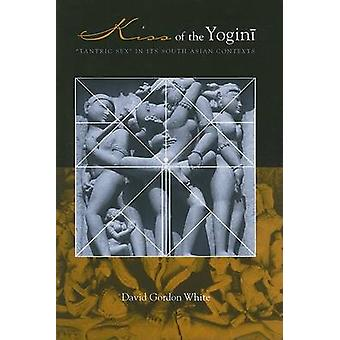 """Kiss of the Yogini - """"Tantric Sex"""" in its South Asian Contexts"""