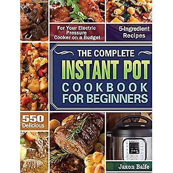 De complete Instant Pot Kookboek voor beginners: 550 heerlijke en 5-ingrediënt recepten voor uw elektrische snelkookpan op een budget