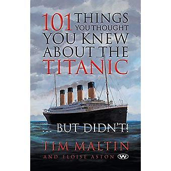 101 Things You Thought You Knew About the Titanic ... But Didn't by T