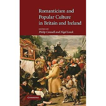 Romanticism and Popular Culture in Britain and Ireland by Edited by Philip Connell & Edited by Nigel Leask