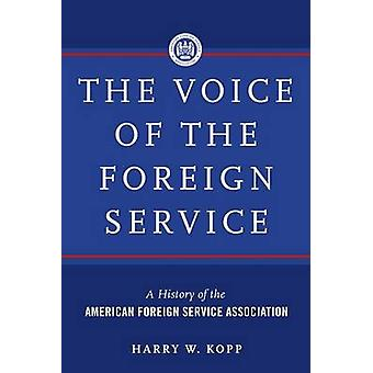 The Voice of the Foreign Service  A History of the American Foreign Service Association by Kopp & Harry W