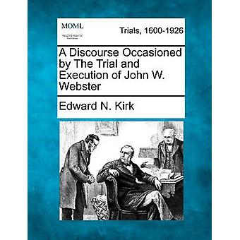 A Discourse Occasioned by The Trial and Execution of John W. Webster by Kirk & Edward N.